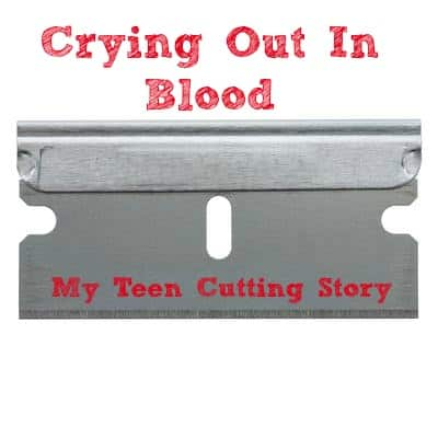Crying Out In Blood My Teen Cutting Story